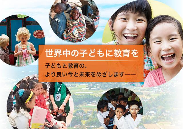 世界中の子どもに教育を 子どもと教育の、より良い今と未来をめざします――